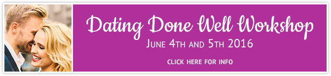 Dating Done Well Workshop - June 4th and 5th 2016 - click here for info